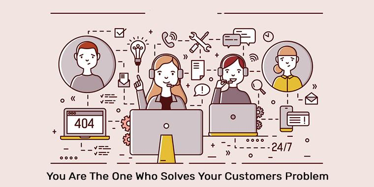 You Are The One Who Solves Your Customers Problem