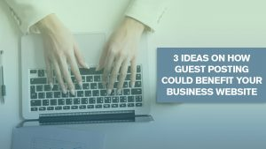 3 Ideas On How Guest Posting Could Benefit Your Business Website