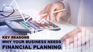 Key Reasons Why Your Business Needs Financial Planning